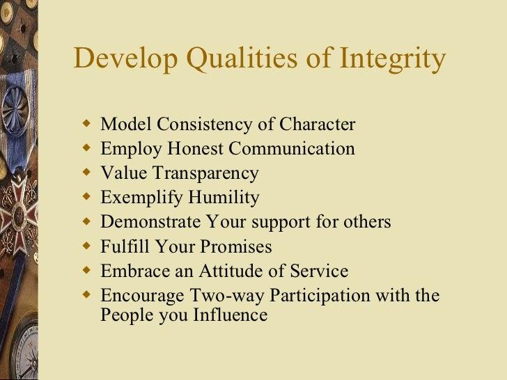 Develop Qualities of Integrity <ul><li>Model Consistency of Character </li></ul><ul><li>Employ Honest Communication </li><...