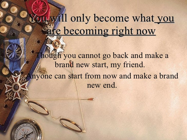You will only become what  you are becoming right now Though you cannot go back and make a brand new start, my friend.  An...