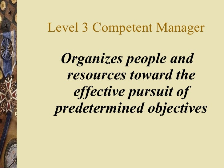 Level 3 Competent Manager <ul><li>Organizes people and resources toward the effective pursuit of predetermined objectives ...
