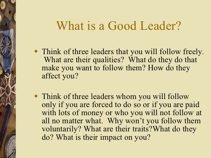 What is a Good Leader? <ul><li>Think of three leaders that you will follow freely.  What are their qualities?  What do the...