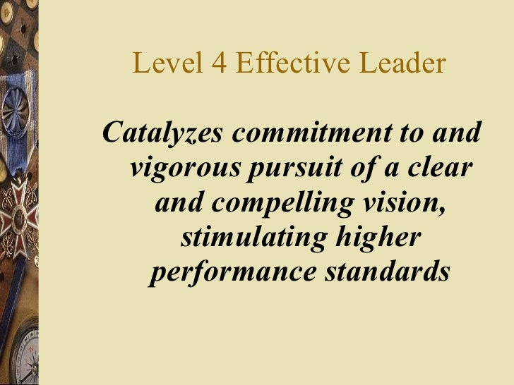 Level 4 Effective Leader <ul><li>Catalyzes commitment to and vigorous pursuit of a clear and compelling vision, stimulatin...