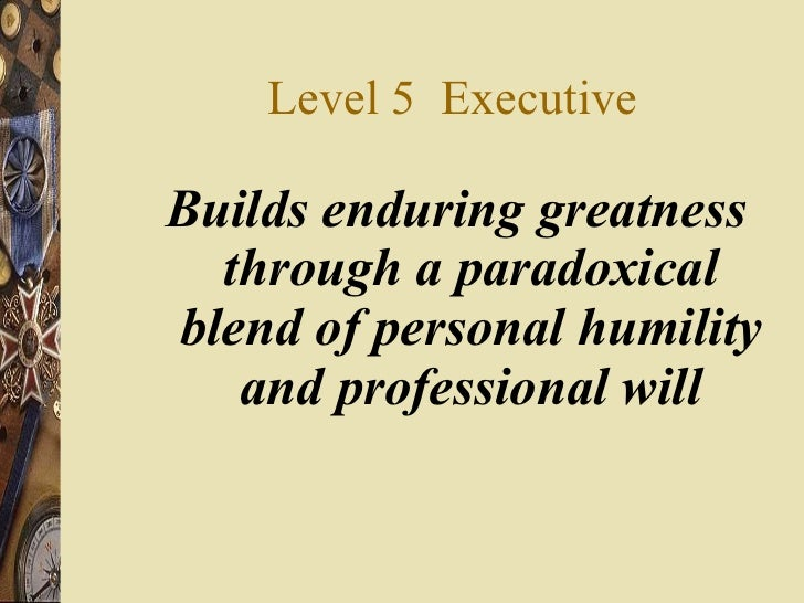 Level 5  Executive <ul><li>Builds enduring greatness through a paradoxical blend of personal humility and professional wil...