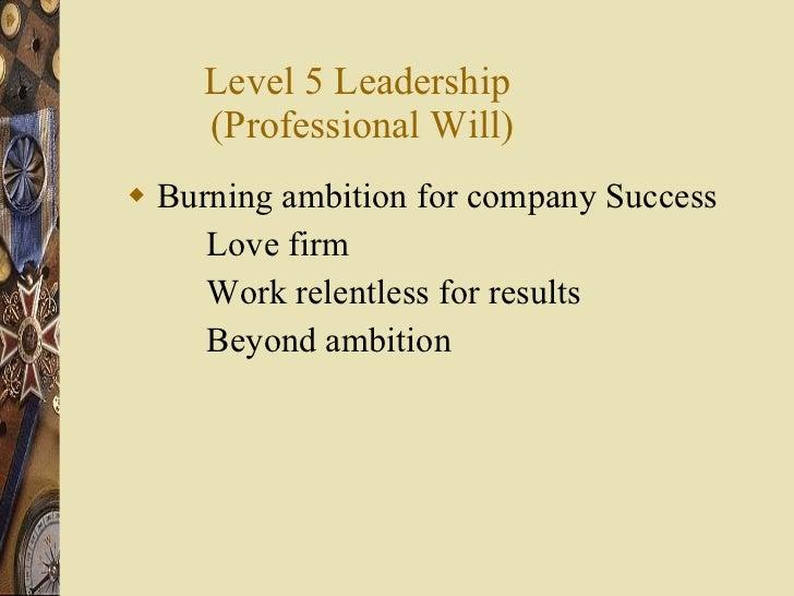 Level 5 Leadership  (Professional Will) <ul><li>Burning ambition for company Success </li></ul><ul><li>Love firm </li></ul...