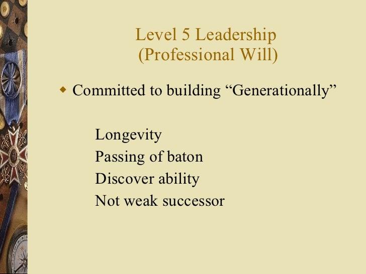 "Level 5 Leadership  (Professional Will) <ul><li>Committed to building ""Generationally"" </li></ul><ul><li>Longevity </li></..."
