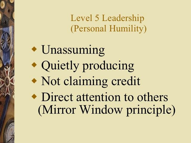 Level 5 Leadership  (Personal Humility) <ul><li>Unassuming </li></ul><ul><li>Quietly producing </li></ul><ul><li>Not claim...