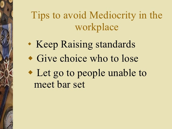 Tips to avoid Mediocrity in the workplace <ul><li>Keep Raising standards </li></ul><ul><li>Give choice who to lose </li></...