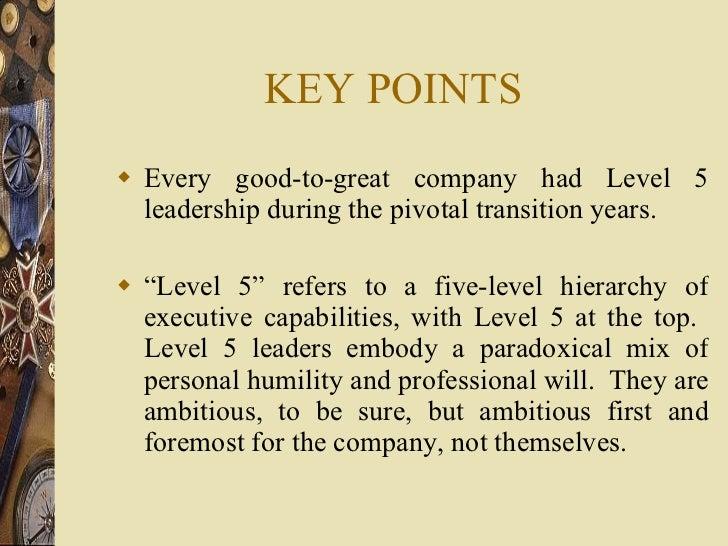 KEY POINTS <ul><li>Every good-to-great company had Level 5 leadership during the pivotal transition years. </li></ul><ul><...