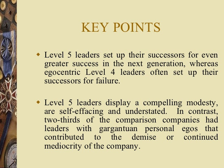 KEY POINTS <ul><li>Level 5 leaders set up their successors for even greater success in the next generation, whereas egocen...