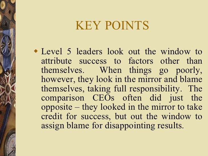 KEY POINTS <ul><li>Level 5 leaders look out the window to attribute success to factors other than themselves.  When things...