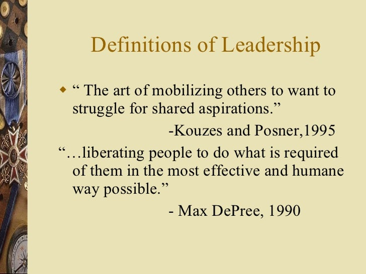 """Definitions of Leadership <ul><li>""""  The art of mobilizing others to want to struggle for shared aspirations."""" </li></ul><..."""