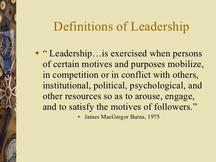 """Definitions of Leadership <ul><li>""""  Leadership…is exercised when persons of certain motives and purposes mobilize, in com..."""
