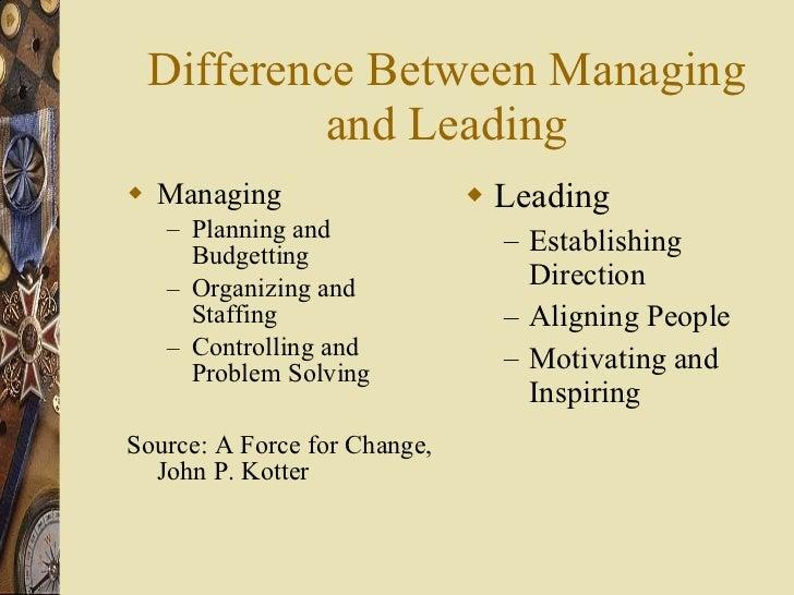 Difference Between Managing and Leading <ul><li>Managing </li></ul><ul><ul><li>Planning and Budgetting </li></ul></ul><ul>...