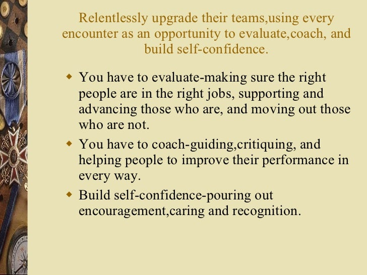Relentlessly upgrade their teams,using every encounter as an opportunity to evaluate,coach, and build self-confidence. <ul...