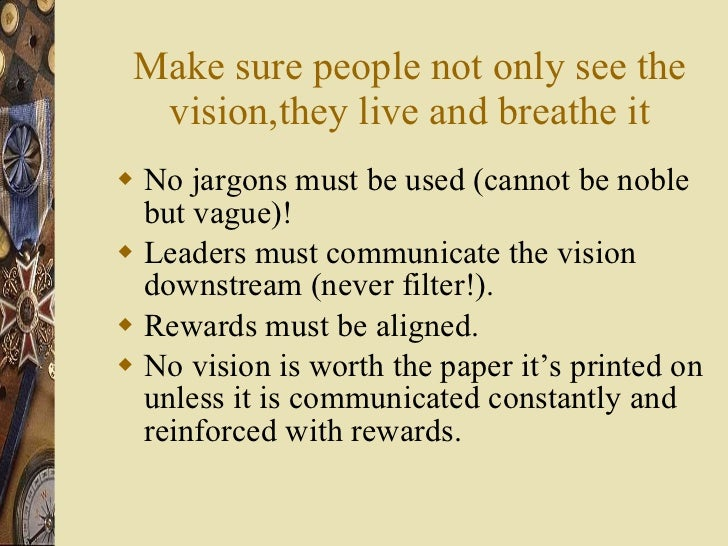 Make sure people not only see the vision,they live and breathe it <ul><li>No jargons must be used (cannot be noble but vag...