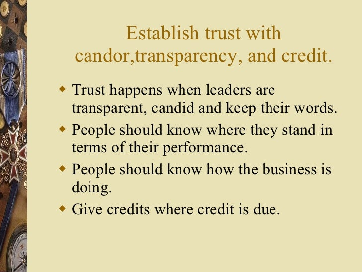 Establish trust with candor,transparency, and credit. <ul><li>Trust happens when leaders are transparent, candid and keep ...