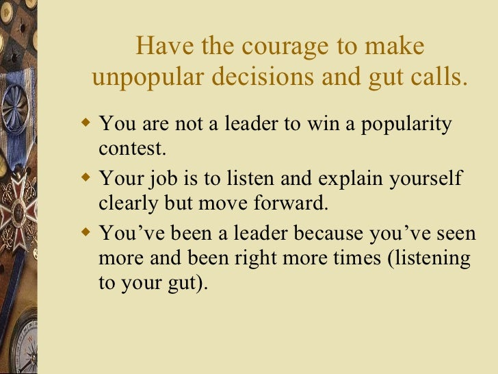 Have the courage to make unpopular decisions and gut calls. <ul><li>You are not a leader to win a popularity contest. </li...