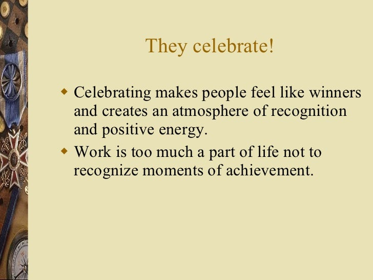 They celebrate! <ul><li>Celebrating makes people feel like winners and creates an atmosphere of recognition and positive e...