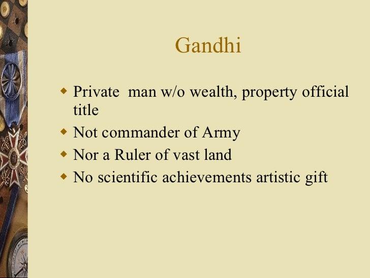 Gandhi <ul><li>Private  man w/o wealth, property official title </li></ul><ul><li>Not commander of Army </li></ul><ul><li>...