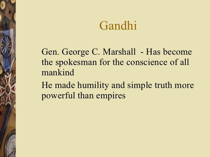 Gandhi <ul><li>Gen. George C. Marshall  - Has become the spokesman for the conscience of all mankind  </li></ul><ul><li>He...