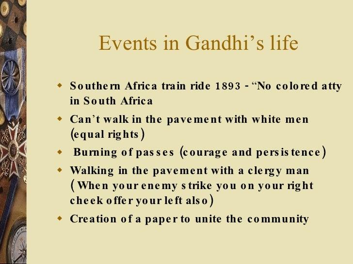 "Events in Gandhi's life <ul><li>Southern Africa train ride 1893 -  "" No colored atty in South Africa </li></ul><ul><li>Can..."