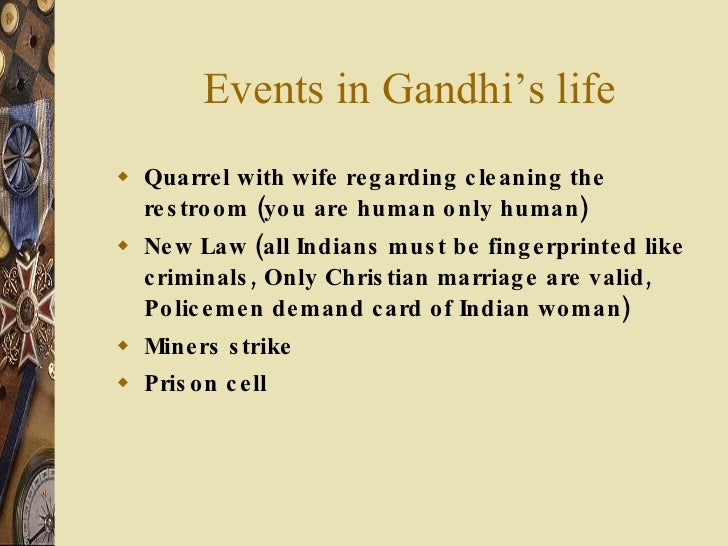Events in Gandhi's life <ul><li>Quarrel with wife regarding cleaning the restroom (you are human only human) </li></ul><ul...