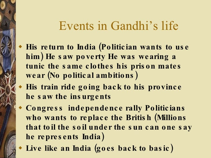Events in Gandhi's life <ul><li>His return to India (Politician wants to use him) He saw poverty He was wearing a tunic th...