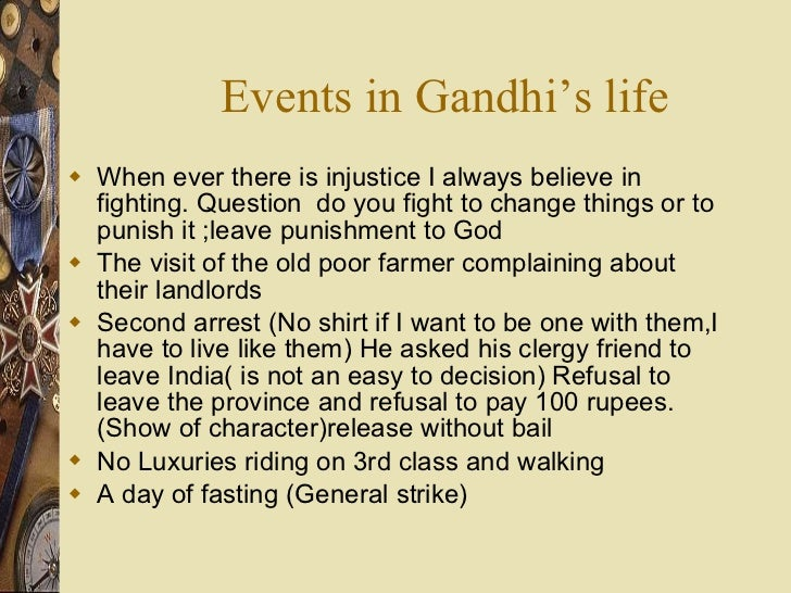 Events in Gandhi's life <ul><li>When ever there is injustice I always believe in fighting. Question  do you fight to chang...