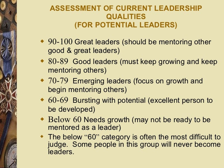 ASSESSMENT OF CURRENT LEADERSHIP QUALITIES (FOR POTENTIAL LEADERS) <ul><li>90-100   Great leaders (should be mentoring oth...