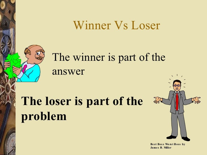 Winner Vs Loser The winner is part of the answer The loser is part of the problem Best Boss Worst Boss by James B. Miller