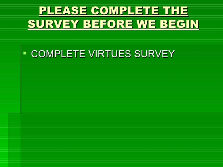 PLEASE COMPLETE THE SURVEY BEFORE WE BEGIN <ul><li>COMPLETE VIRTUES SURVEY </li></ul>