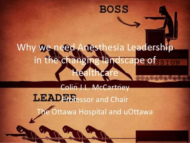 Why we need Anesthesia Leadership in the changing landscape of Healthcare Colin J.L. McCartney Professor and Chair The Ott...
