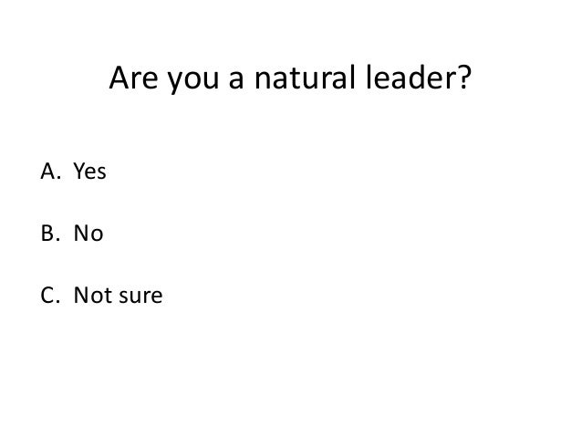 Are you a natural leader? A. Yes B. No C. Not sure