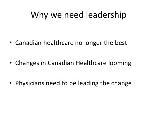 Why we need leadership • Canadian healthcare no longer the best • Changes in Canadian Healthcare looming • Physicians need...