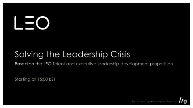 Solving the Leadership Crisis Based on the LEO Talent and executive leadership development proposition Starting at 15:00 B...