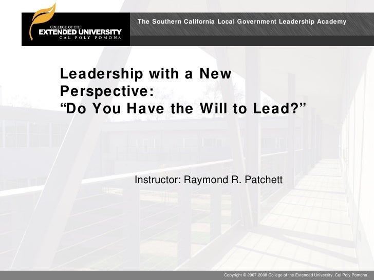 """Leadership with a New Perspective: """"Do You Have the Will to Lead?"""" Instructor: Raymond R. Patchett"""