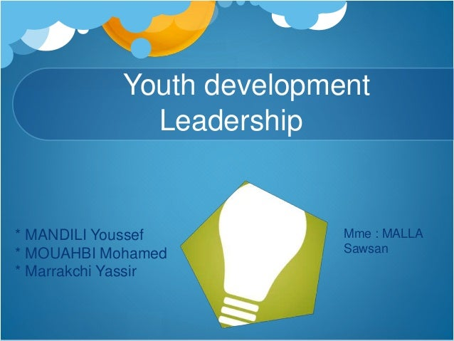 Youth development Leadership * MANDILI Youssef * MOUAHBI Mohamed * Marrakchi Yassir Mme : MALLA Sawsan
