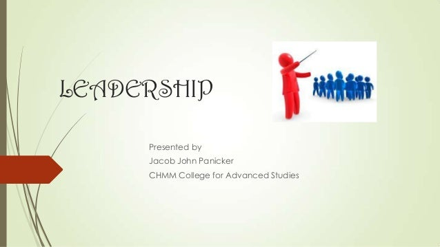 LEADERSHIP Presented by Jacob John Panicker CHMM College for Advanced Studies
