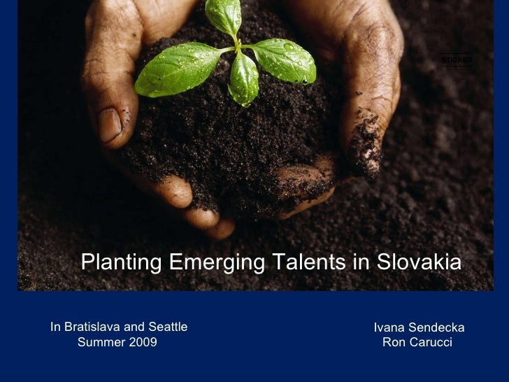 Planting Emerging Talents in Slovakia Ivana Sendecka Ron Carucci In Bratislava and Seattle Summer 2009 STICKER