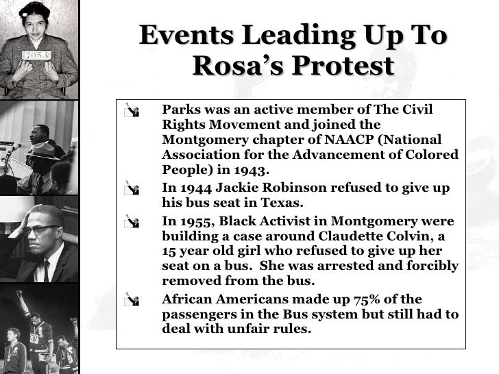 Events Leading Up To Rosa's Protest <ul><li>Parks was an active member of The Civil Rights Movement and joined the Montgom...