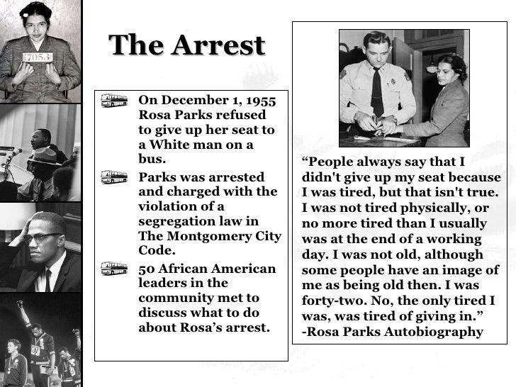 The Arrest <ul><li>On December 1, 1955 Rosa Parks refused to give up her seat to a White man on a bus. </li></ul><ul><li>P...