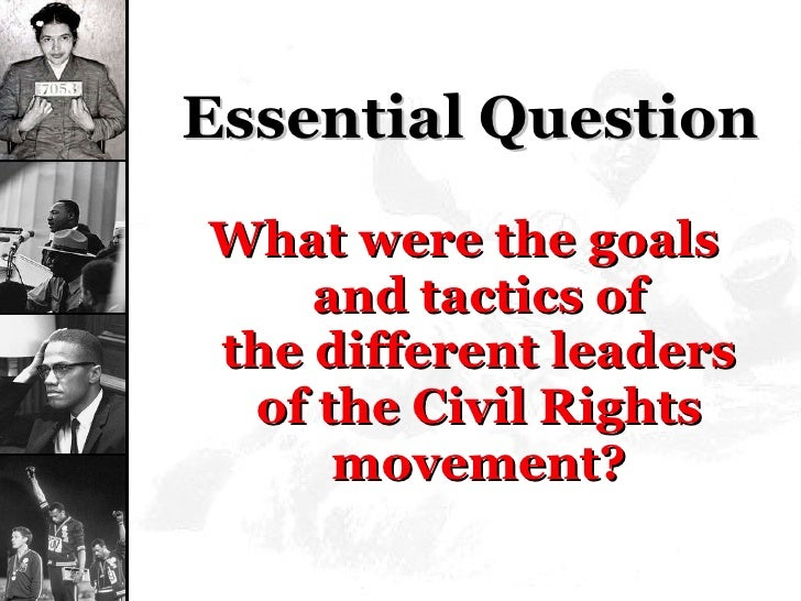 Essential Question <ul><li>What were the goals and tacticsof thedifferent leaders of the Civil Rights movement? </li></ul>