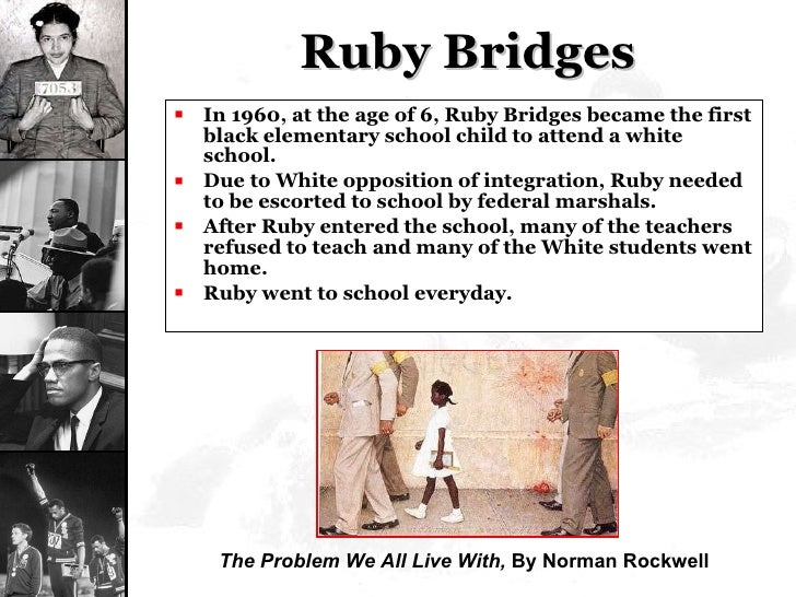 Ruby Bridges <ul><li>In 1960, at the age of 6, Ruby Bridges became the first black elementary school child to attend a whi...