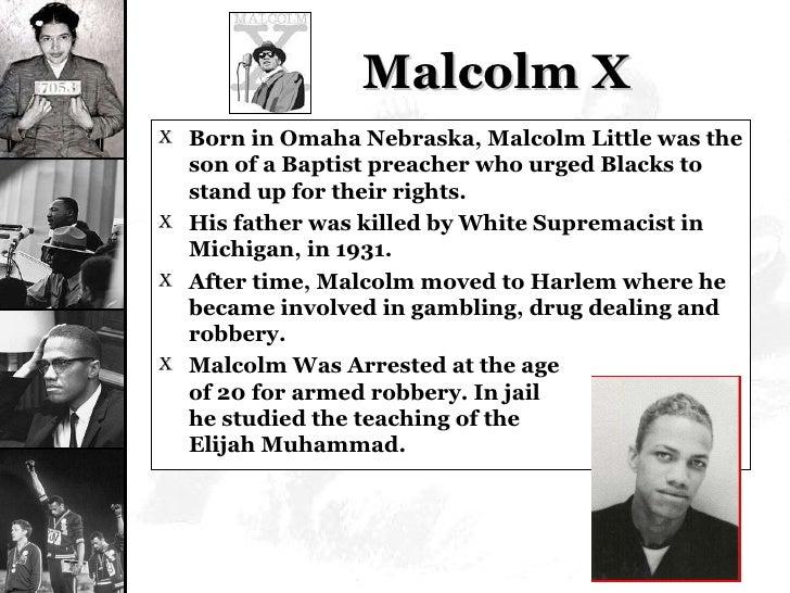 Malcolm X <ul><li>Born in Omaha Nebraska, Malcolm Little was the son of a Baptist preacher who urged Blacks to stand up fo...