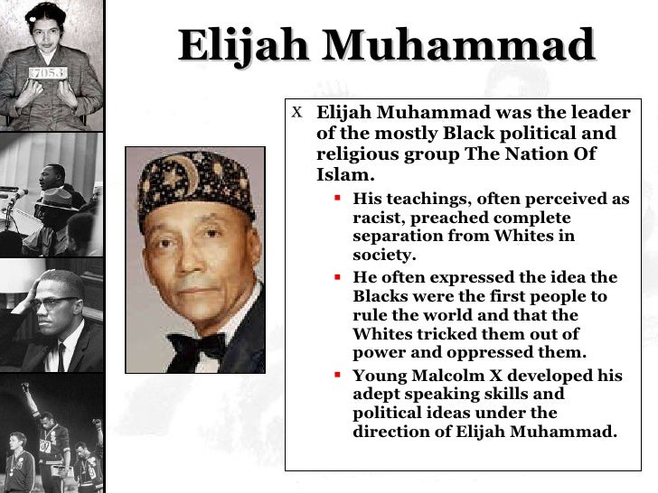 Elijah Muhammad <ul><li>Elijah Muhammad was the leader of the mostly Black political and religious group The Nation Of Isl...