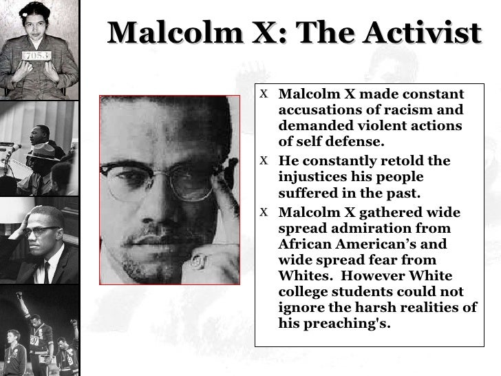 Malcolm X: The Activist <ul><li>Malcolm X made constant accusations of racism and demanded violent actions of self defense...