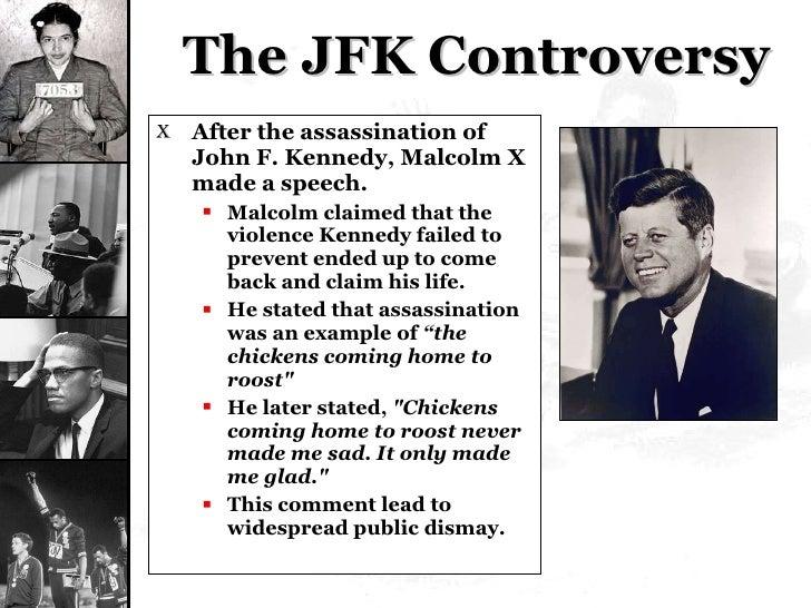 The JFK Controversy <ul><li>After the assassination of John F. Kennedy, Malcolm X made a speech. </li></ul><ul><ul><li>Mal...