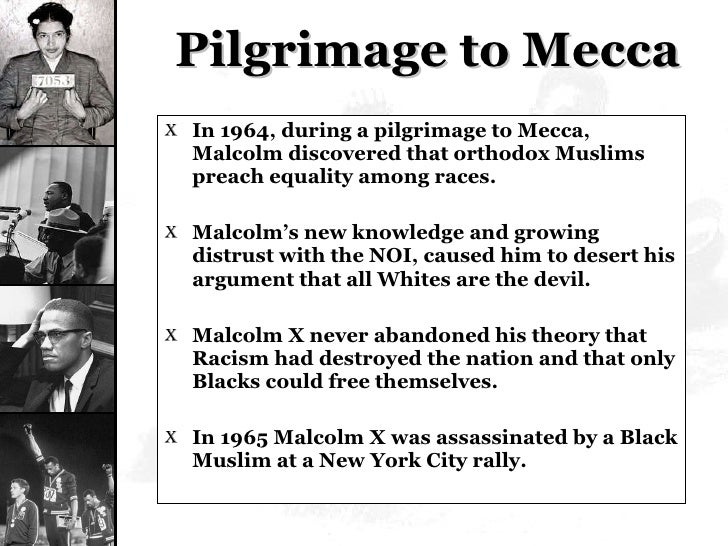 Pilgrimage to Mecca <ul><li>In 1964, during a pilgrimage to Mecca, Malcolm discovered that orthodox Muslims preach equalit...