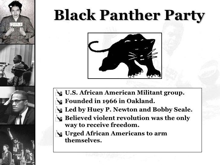 Black Panther Party <ul><li>U.S. African American Militant group. </li></ul><ul><li>Founded in 1966 in Oakland. </li></ul>...