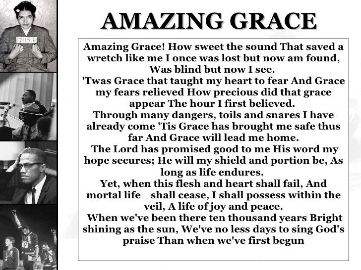 AMAZING GRACE Amazing Grace! How sweet the sound That saved a wretch like me I once was lost but now am found, Was blind b...