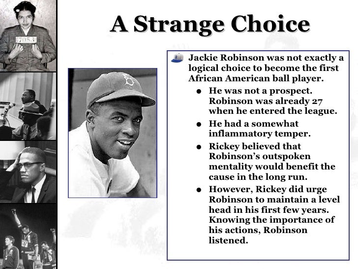 A Strange Choice <ul><li>Jackie Robinson was not exactly a logical choice to become the first African American ball player...